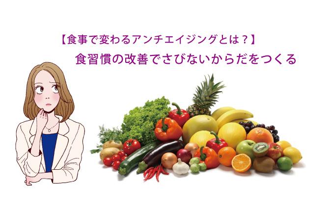 【食事で変わるアンチエイジングとは?】食習慣の改善でさびないからだをつくる